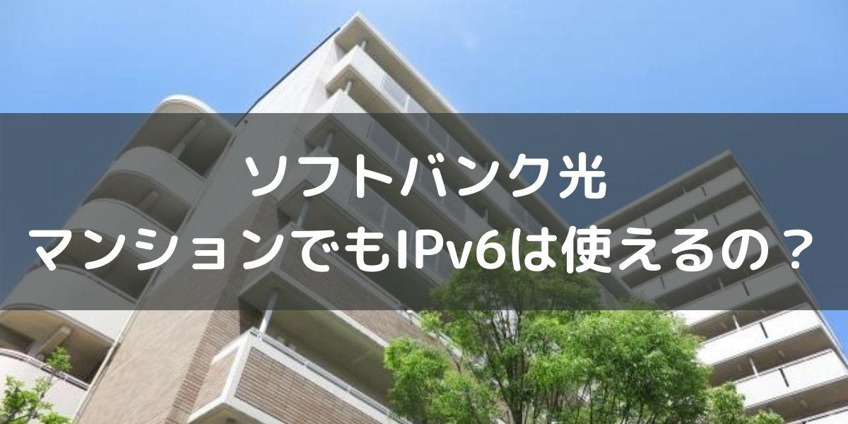 ソフトバンク光のiPv6はマンションでもつながるの?実際の利用者が解説します!